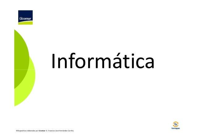 Informática  ©Diapositivas elaboradas por Ucomur: D. Francisco José Hernández Carrillo.