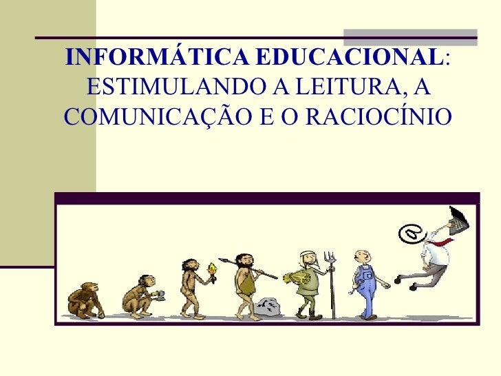 INFORMÁTICA EDUCACIONAL:  ESTIMULANDO A LEITURA, ACOMUNICAÇÃO E O RACIOCÍNIO