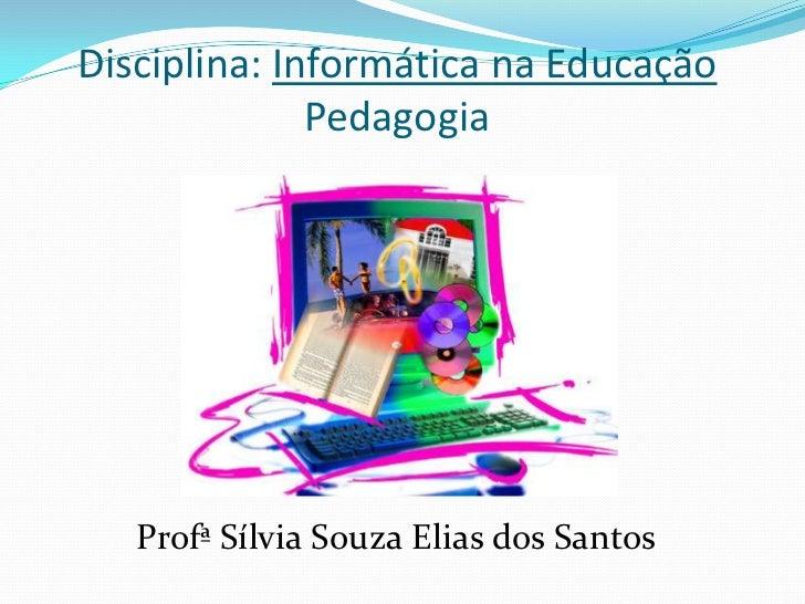 Disciplina: Informática na Educação              Pedagogia   Profª Sílvia Souza Elias dos Santos