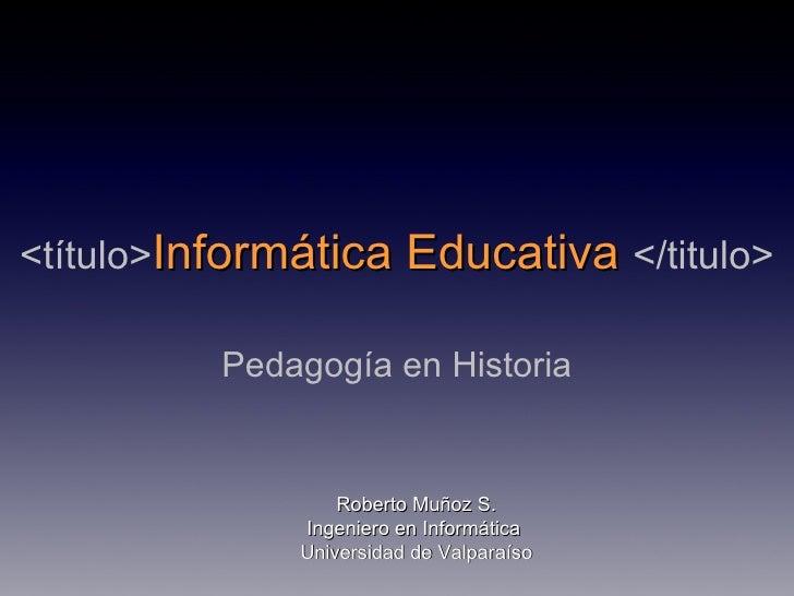 <título> Informática Educativa  </titulo> Pedagogía en Historia Roberto Muñoz S. Ingeniero en Informática  Universidad de ...