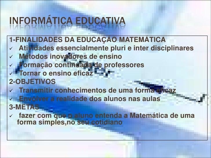 INFORMÁTICA EDUCATIVA<br />1-FINALIDADES DA EDUCAÇÃO MATEMÁTICA<br /><ul><li> Atividades essencialmente pluri e inter disc...