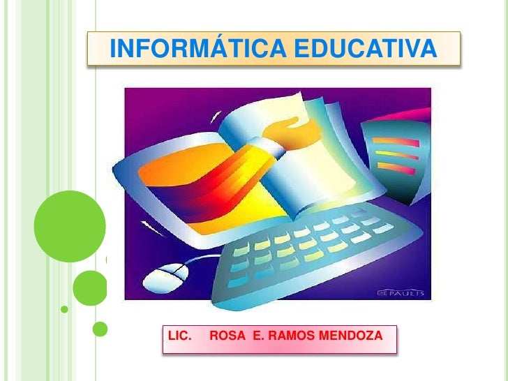 INFORMÁTICA EDUCATIVA<br />LIC.     ROSA  E. RAMOS MENDOZA<br />