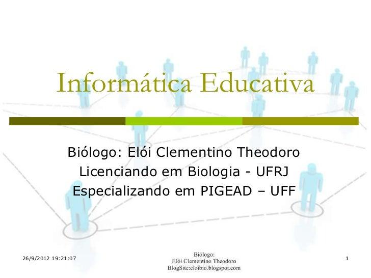 Informática Educativa               Biólogo: Elói Clementino Theodoro                 Licenciando em Biologia - UFRJ      ...