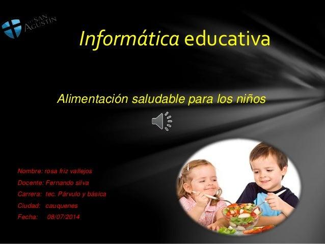 Alimentación saludable para los niños Nombre: rosa friz vallejos Docente: Fernando silva Carrera: tec. Párvulo y básica Ci...
