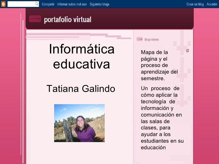 Informática educativa Tatiana Galindo Mapa de la página y el proceso de aprendizaje del semestre. Un  proceso  de cómo apl...