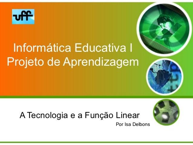 Informática Educativa IProjeto de Aprendizagem  A Tecnologia e a Função Linear                          Por Isa Delbons