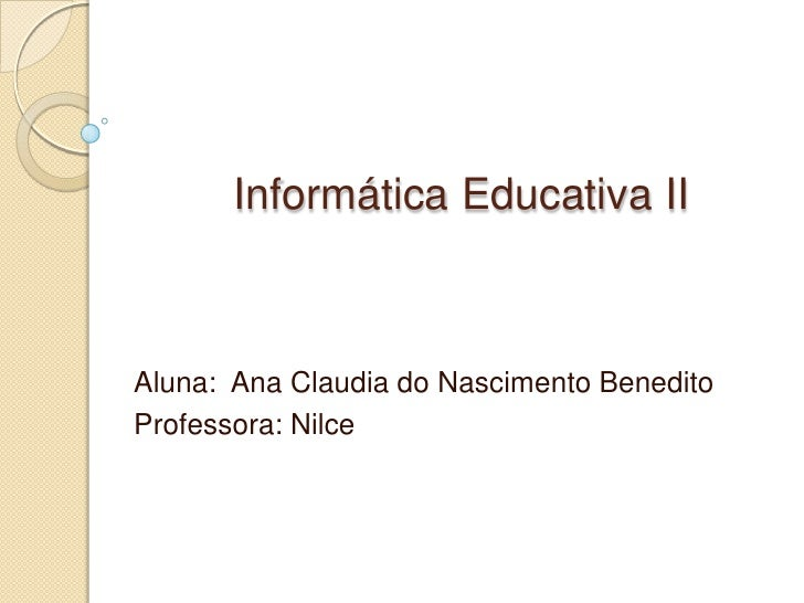 Informática Educativa II<br />Aluna:  Ana Claudia do Nascimento Benedito<br />Professora: Nilce<br />