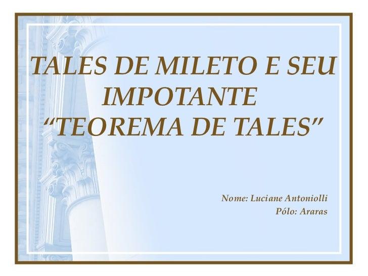 "TALES DE MILETO E SEU IMPOTANTE  ""TEOREMA DE TALES"" Nome: Luciane Antoniolli Pólo: Araras"