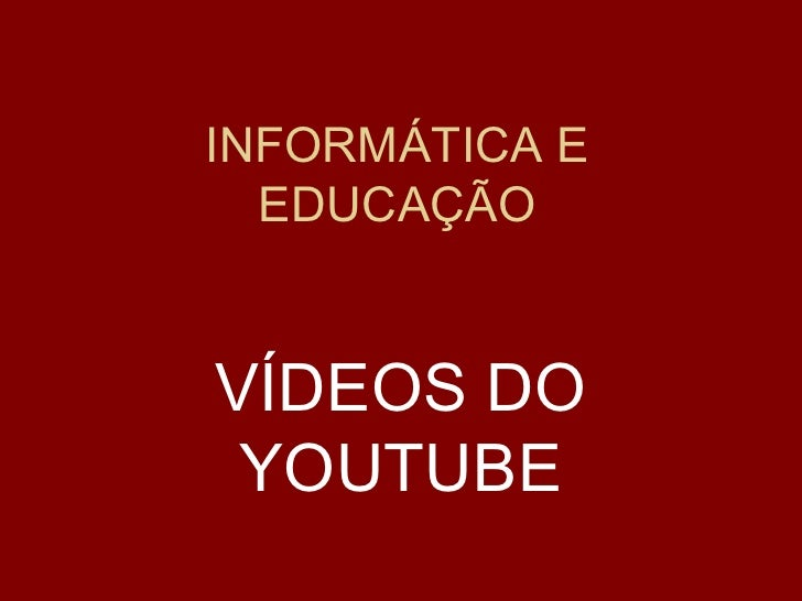 INFORMÁTICA E EDUCAÇÃO VÍDEOS DO YOUTUBE