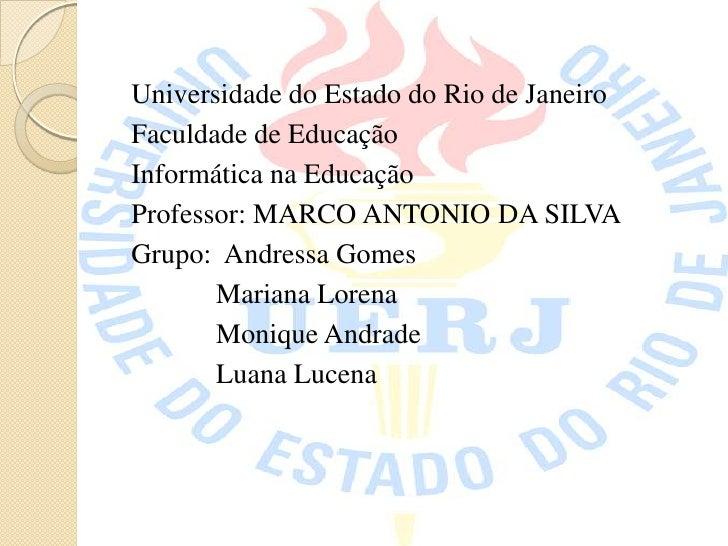 Universidade do Estado do Rio de JaneiroFaculdade de EducaçãoInformática na EducaçãoProfessor: MARCO ANTONIO DA SILVAGrupo...