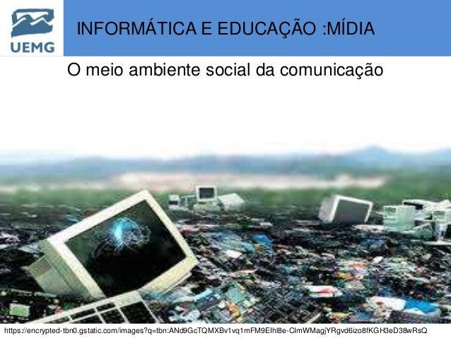 INFORMÁTICA E EDUCAÇÃO :MÍDIA O meio ambiente social da comunicação https://encrypted-tbn0.gstatic.com/images?q=tbn:ANd9Gc...