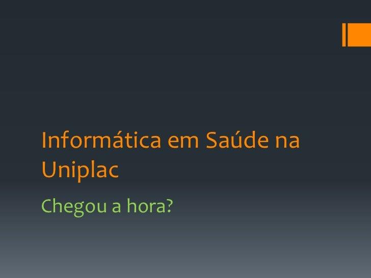 Informática em Saúde na Uniplac<br />Chegou a hora?<br />