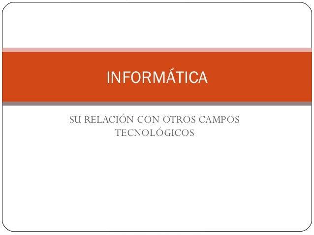 INFORMÁTICASU RELACIÓN CON OTROS CAMPOS        TECNOLÓGICOS
