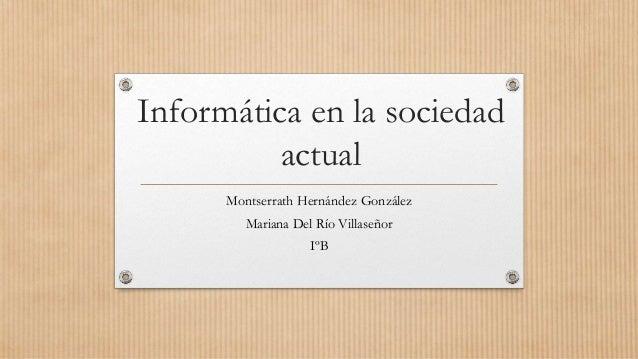 Informática en la sociedad actual Montserrath Hernández González Mariana Del Río Villaseñor IºB