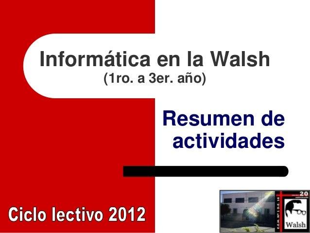 Informática en la Walsh      (1ro. a 3er. año)               Resumen de                actividades