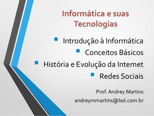  Introdução à Informática  Conceitos Básicos  História e Evolução da Internet  Redes Sociais Prof. Andrey Martins andr...