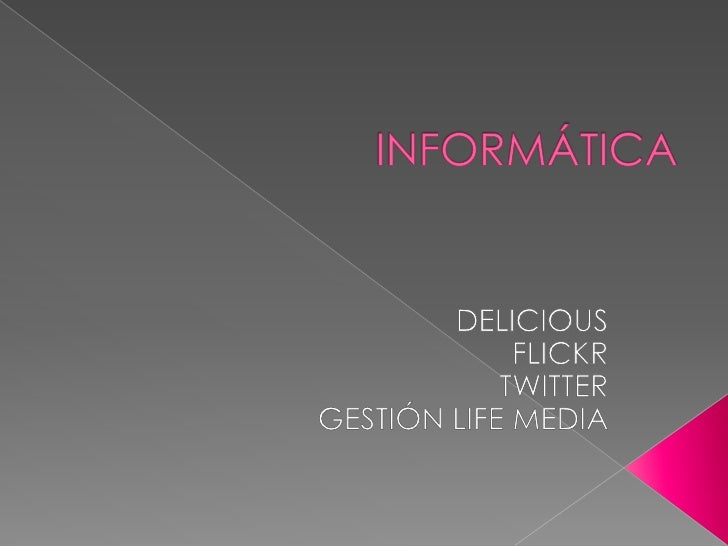 INFORMÁTICA<br />DELICIOUS<br />FLICKR<br />TWITTER<br />GESTIÓN LIFE MEDIA<br />