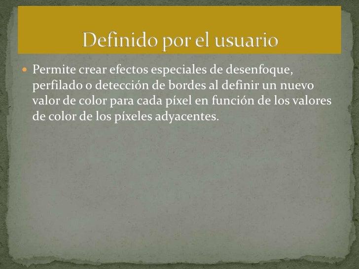 Permite crear efectos especiales de desenfoque, perfilado o detección de bordes al definir un nuevo valor de color para ca...