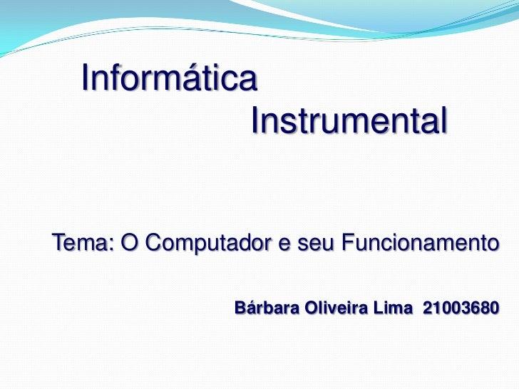 Informática                  Instrumental<br />Tema: O Computador e seu Funcionamento<br />Bárbara Oliveira Lima  21003680...