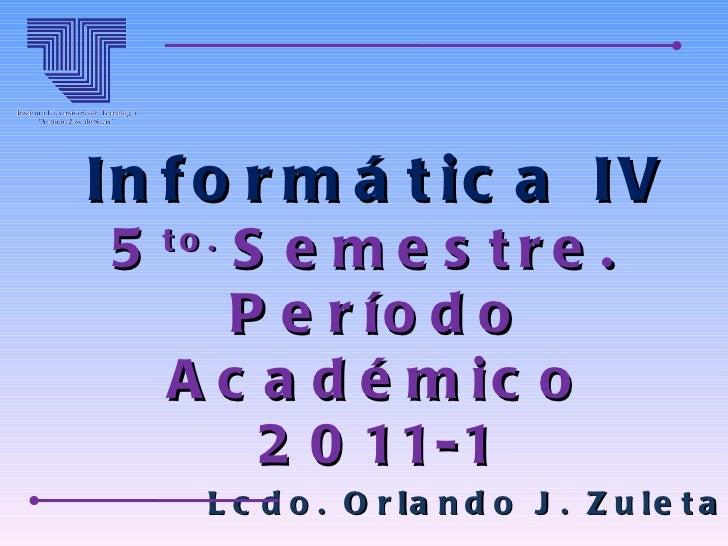 Informática IV 5 to.  Semestre.  Período Académico 2011-1 Lcdo. Orlando J. Zuleta A.