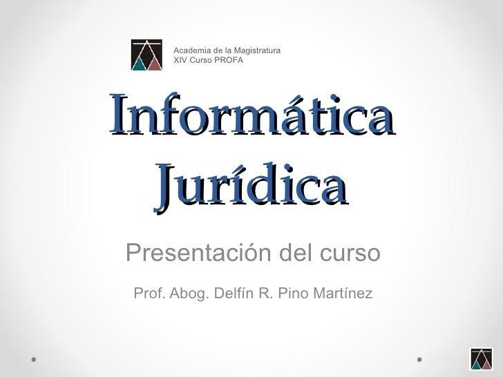 Informática Jurídica Presentación del curso Prof. Abog. Delfín R. Pino Martínez Academia de la Magistratura XIV Curso PROFA