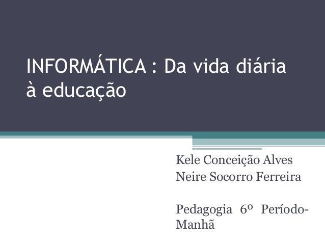 INFORMÁTICA : Da vida diária à educação Kele Conceição Alves Neire Socorro Ferreira Pedagogia 6º Período- Manhã