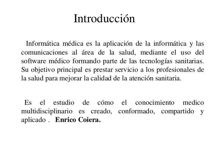 Introducción<br />Informática médica es la aplicación de la informática y las comunicaciones al área de la salud, mediante...