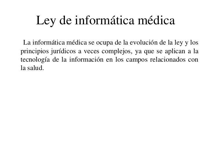 Ley de informática médica<br />      La informática médica se ocupa de la evolución de la ley y los principios jurídicos a...