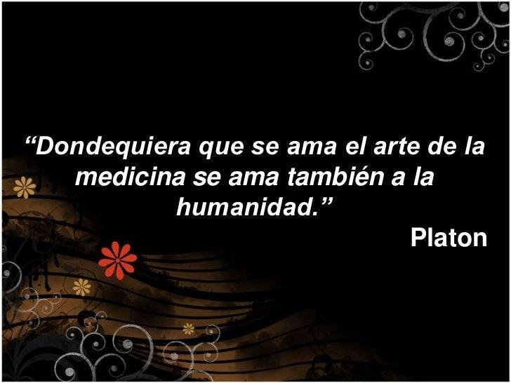 """""""Dondequiera que se ama el arte de la   medicina se ama también a la           humanidad.""""                              Pl..."""
