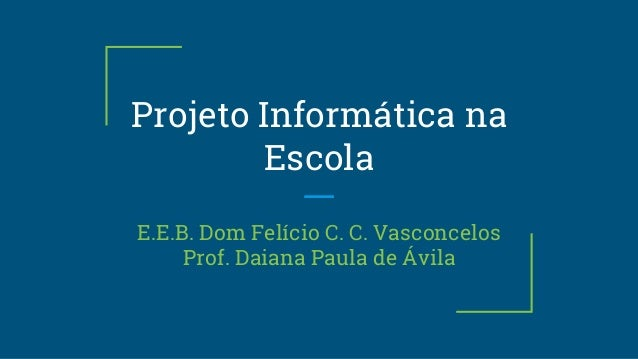 Projeto Informática na Escola E.E.B. Dom Felício C. C. Vasconcelos Prof. Daiana Paula de Ávila
