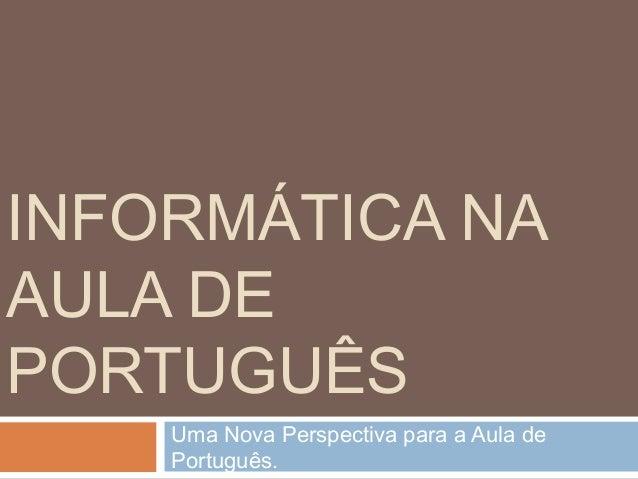 INFORMÁTICA NA AULA DE PORTUGUÊS Uma Nova Perspectiva para a Aula de Português.