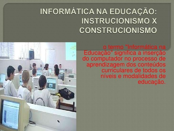 """INFORMÁTICA NA EDUCAÇÃO: INSTRUCIONISMO XCONSTRUCIONISMO<br />o termo """"Informática na Educação"""" significa a inserção<br />..."""
