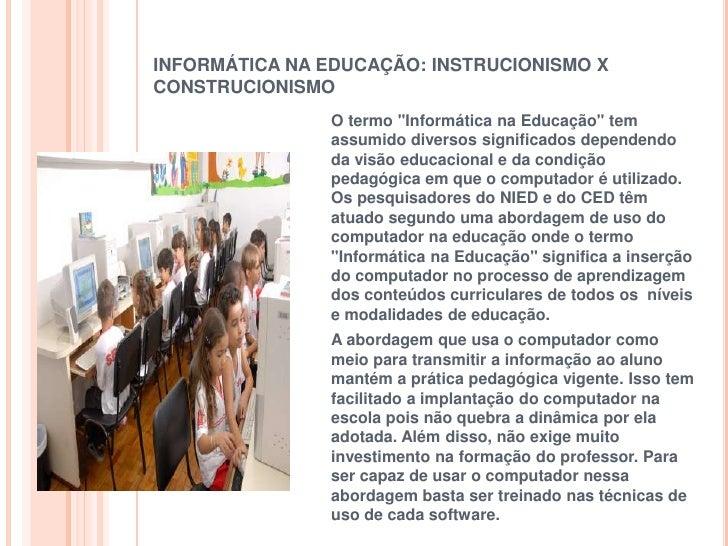 """INFORMÁTICA NA EDUCAÇÃO: INSTRUCIONISMO XCONSTRUCIONISMO               O termo """"Informática na Educação"""" tem              ..."""