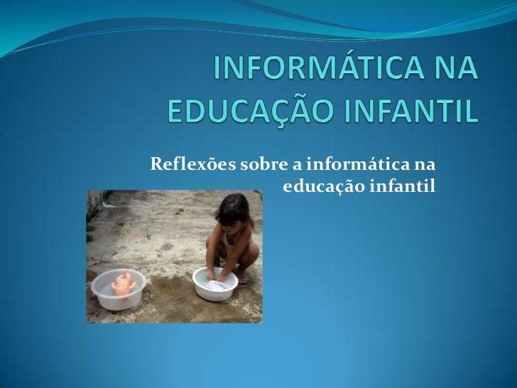 INFORMÁTICA NA EDUCAÇÃO INFANTIL<br />Reflexões sobre a informática na educação infantil<br />