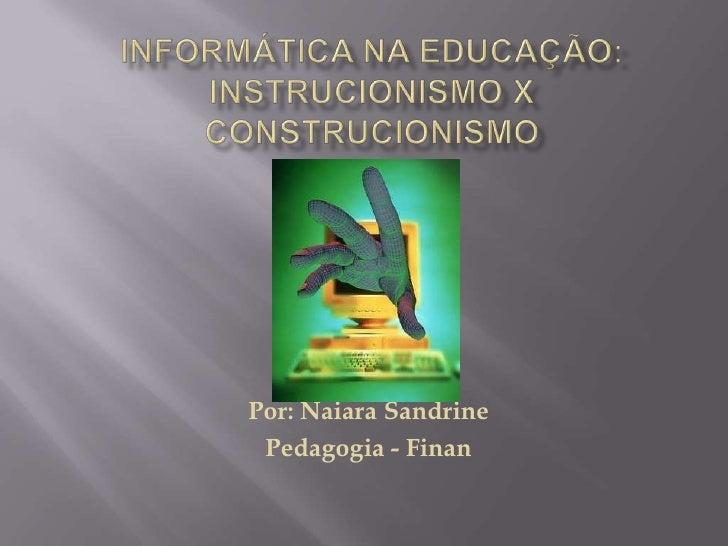 INFORMÁTICA NA EDUCAÇÃO: INSTRUCIONISMO XCONSTRUCIONISMO<br />Por: NaiaraSandrine<br />Pedagogia - Finan<br />