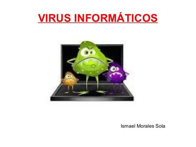 VIRUS INFORMÁTICOS  Ismael Morales Sola