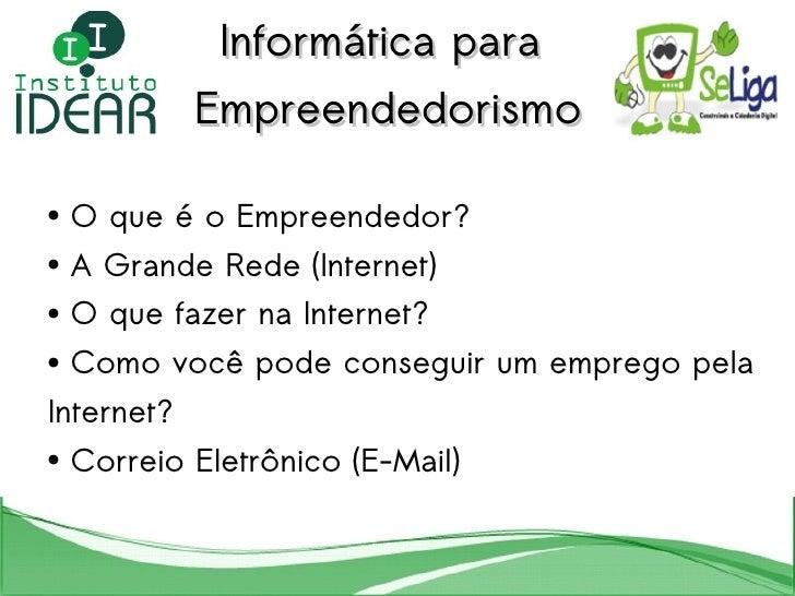 Informática para  Empreendedorismo <ul><li>O que é o Empreendedor? </li></ul><ul><li>A Grande Rede (Internet) </li></ul><u...