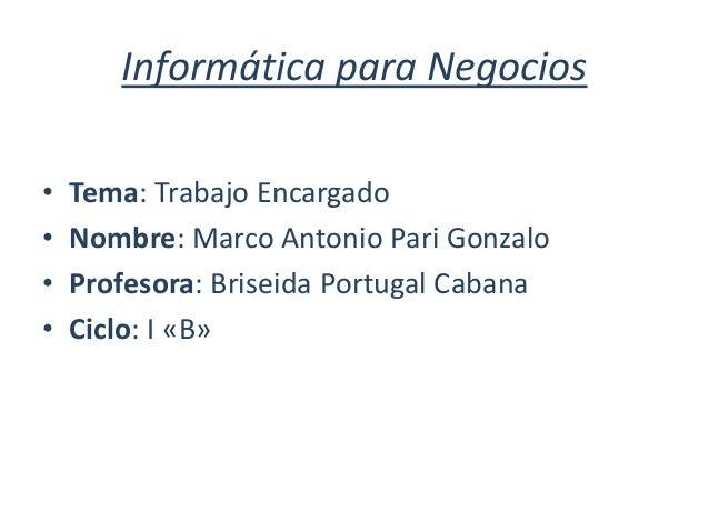 Informática para Negocios • Tema: Trabajo Encargado • Nombre: Marco Antonio Pari Gonzalo • Profesora: Briseida Portugal Ca...