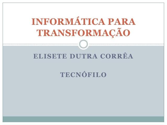 INFORMÁTICA PARA TRANSFORMAÇÃOELISETE DUTRA CORRÊA     TECNÓFILO