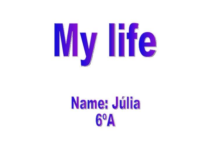 My life Name: Júlia 6ºA