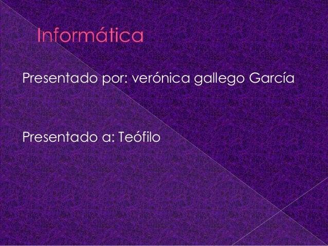 Presentado por: verónica gallego García Presentado a: Teófilo