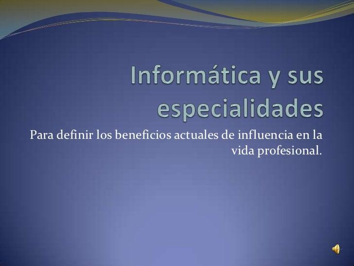 Para definir los beneficios actuales de influencia en la                                      vida profesional.