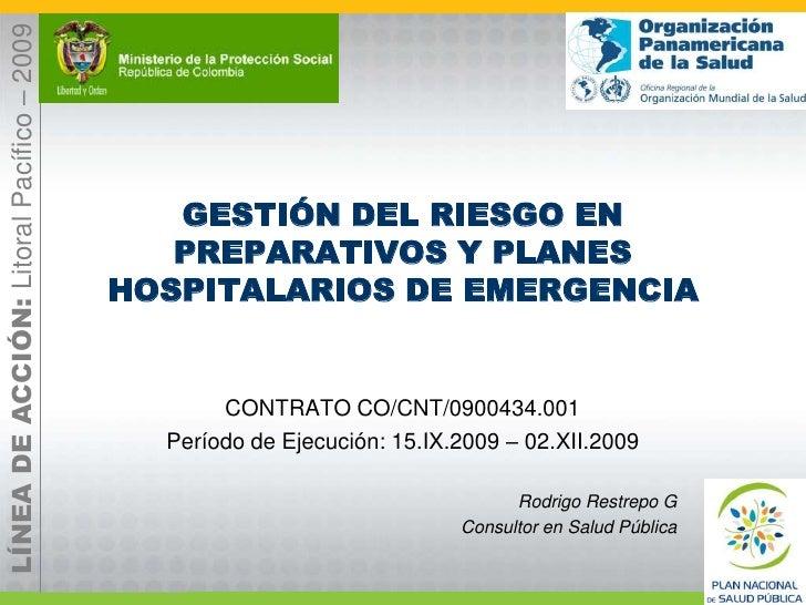 GESTIÓN DEL RIESGO EN PREPARATIVOS Y PLANES HOSPITALARIOS DE EMERGENCIA<br />CONTRATO CO/CNT/0900434.001<br />Período de E...