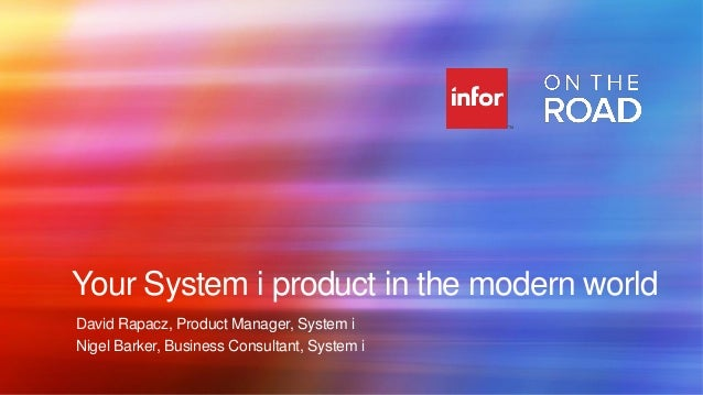 Your System i product in the modern world David Rapacz, Product Manager, System i Nigel Barker, Business Consultant, Syste...