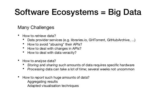 Software Ecosystems = Big Data Many Challenges • How to retrieve data? • Data provider services (e.g. libraries.io, GHTorr...