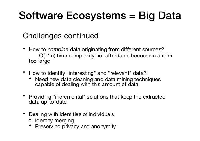 Software Ecosystems = Big Data Challenges continued • How to combine data originating from different sources? O(n*m) time ...