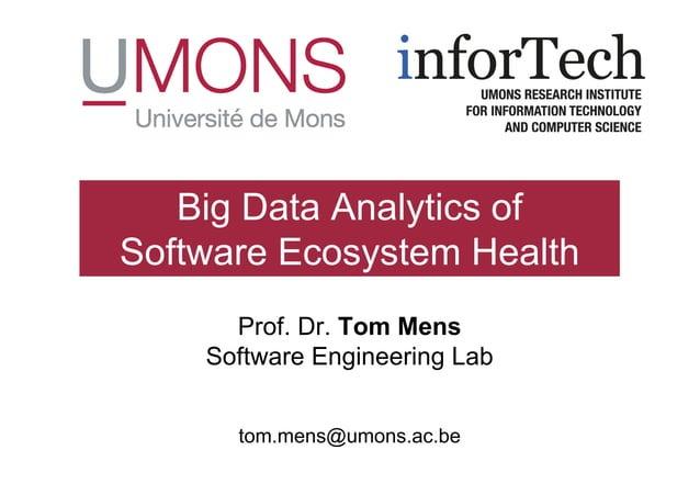 Prof. Dr. Tom Mens Software Engineering Lab tom.mens@umons.ac.be Big Data Analytics of Software Ecosystem Health