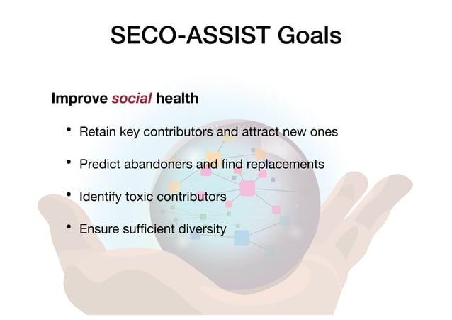 SECO-ASSIST Goals Improve social health • Retain key contributors and attract new ones • Predict abandoners and find repla...