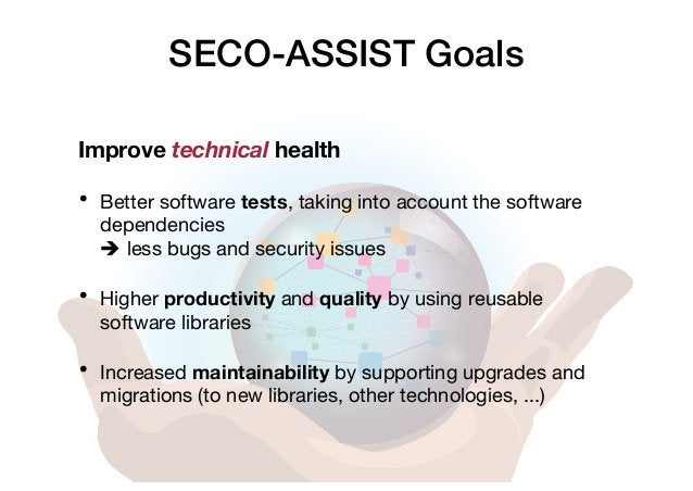 SECO-ASSIST Goals Improve technical health • Better software tests, taking into account the software dependencies è less b...