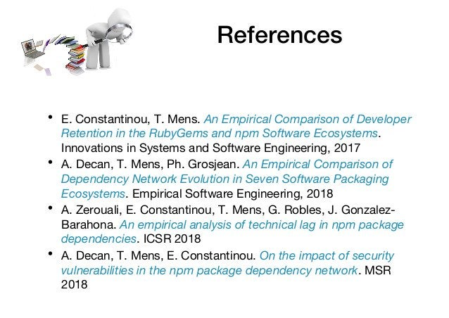 References • E. Constantinou, T. Mens. An Empirical Comparison of Developer Retention in the RubyGems and npm Software Eco...